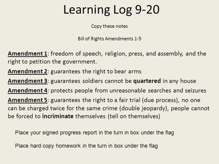 Learning Log 9-20 Copy these notes Bill of Rights Amendments 1-5 Amendment 1: freedom of speech, religion, press, and assembly, and the right to petition.