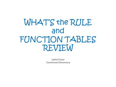 WHATS the RULE and FUNCTION TABLES REVIEW Cathie Foster Eisenhower Elementary.