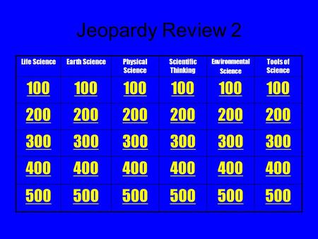Life ScienceEarth SciencePhysical Science Scientific Thinking Environmental Science Tools of Science 100 200 300 400 500 Jeopardy Review 2.