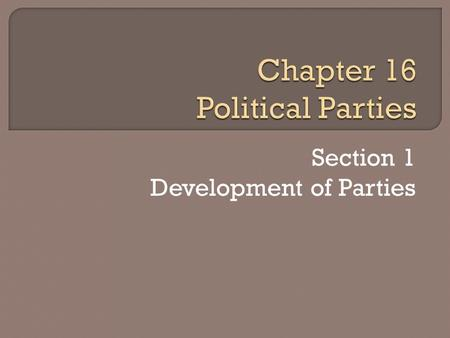 Section 1 Development of Parties. A political party is a group of people with broad common interests who organize to win elections and to control and.