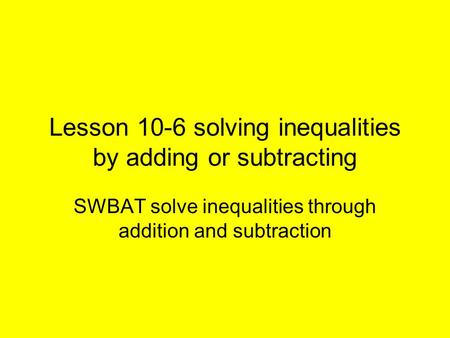 Lesson 10-6 solving inequalities by adding or subtracting SWBAT solve inequalities through addition and subtraction.