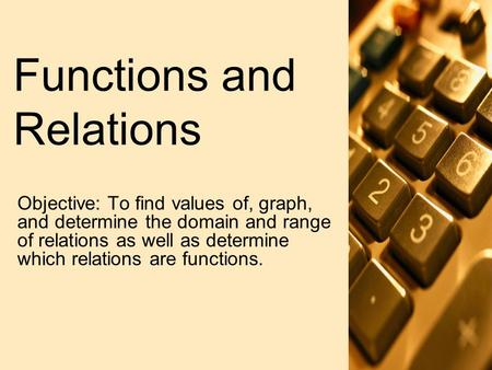 Functions and Relations Objective: To find values of, graph, and determine the domain and range of relations as well as determine which relations are functions.
