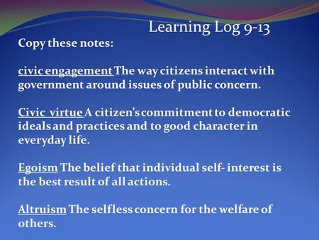 Learning Log 9-13 Copy these notes: civic engagement The way citizens interact with government around issues of public concern. Civic virtue A citizens.