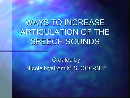 WAYS TO INCREASE ARTICULATION OF THE SPEECH SOUNDS Created by Nicole Nystrom M.S. CCC-SLP.