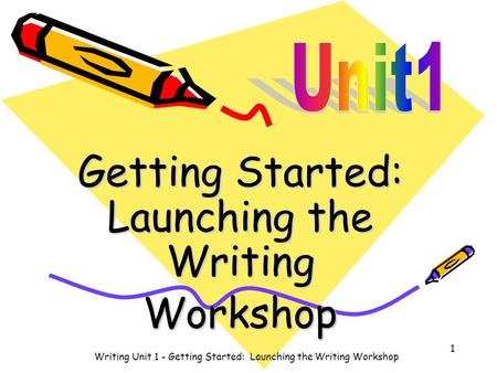 Getting Started: Launching the Writing Workshop Writing Unit 1 - Getting Started: Launching the Writing Workshop 1.
