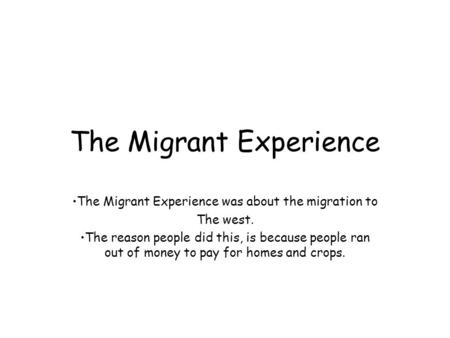 The Migrant Experience The Migrant Experience was about the migration to The west. The reason people did this, is because people ran out of money to pay.
