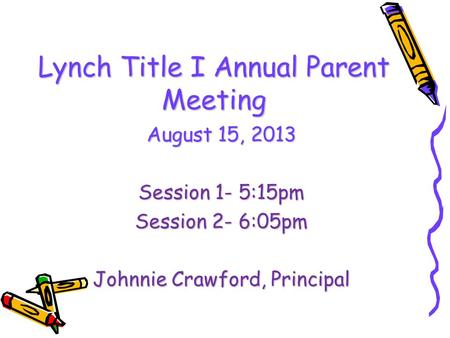 Lynch Title I Annual Parent Meeting August 15, 2013 Session 1- 5:15pm Session 2- 6:05pm Johnnie Crawford, Principal.