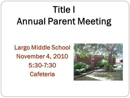 Title I Annual Parent Meeting Largo Middle School November 4, 2010 5:30-7:30Cafeteria.