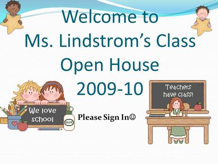 Welcome to Ms. Lindstroms Class Open House 2009-10 Please Sign In.
