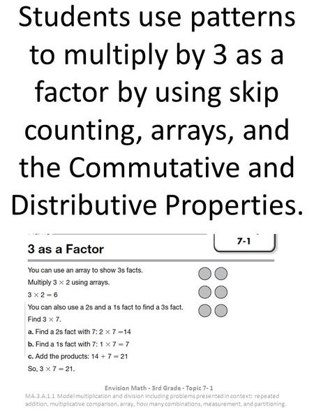 Students use patterns to multiply by 3 as a factor by using skip counting, arrays, and the Commutative and Distributive Properties. Envision Math - 3rd.