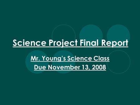 Science Project Final Report Mr. Youngs Science Class Due November 13, 2008.