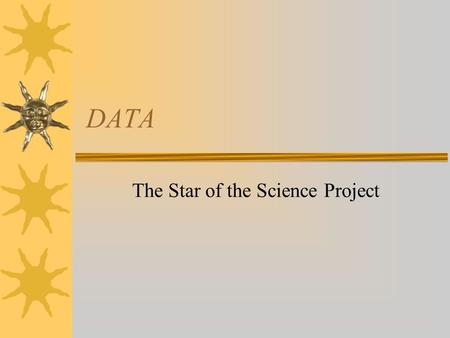 DATA The Star of the Science Project. Types of Scientific Inquiry Demonstrations Simple Inquiry Comparative Studies Descriptive Studies Controlled Experiments.