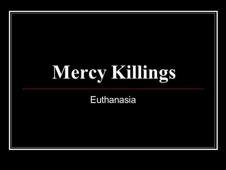 Mercy Killings Euthanasia. the intentional killing by act or omission of a dependent human being for his or her alleged benefit. Or When the person who.