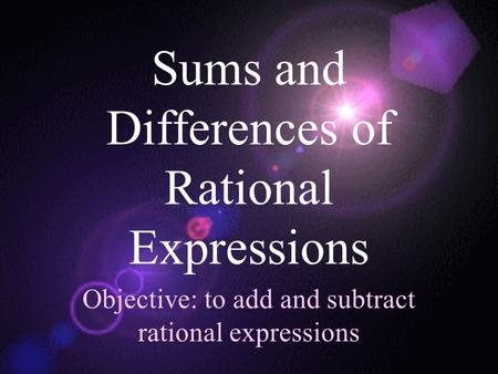Sums and Differences of Rational Expressions Objective: to add and subtract rational expressions.