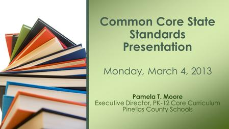 Pamela T. Moore Executive Director, PK-12 Core Curriculum Pinellas County Schools Common Core State Standards Presentation Monday, March 4, 2013.