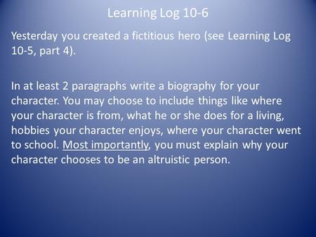 Learning Log 10-6 Yesterday you created a fictitious hero (see Learning Log 10-5, part 4). In at least 2 paragraphs write a biography for your character.
