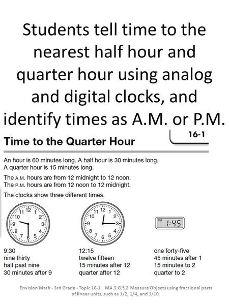 Students tell time to the nearest half hour and quarter hour using analog and digital clocks, and identify times as A.M. or P.M. Envision Math - 3rd Grade.