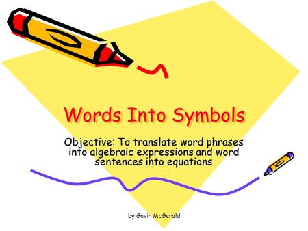 By Gavin McGerald Words Into Symbols Objective: To translate word phrases into algebraic expressions and word sentences into equations.