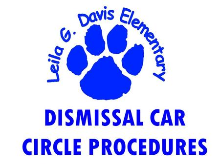 DISMISSAL CAR CIRCLE PROCEDURES. 0UR GOAL IS TO SAFELY LOAD STUDENTS AND MINIMIZE PARENT WAIT TIME.