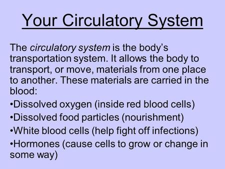 Your Circulatory System The circulatory system is the bodys transportation system. It allows the body to transport, or move, materials from one place to.