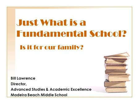 Just What is a Fundamental School? Bill Lawrence Director, Advanced Studies & Academic Excellence Madeira Beach Middle School Is it for our family?