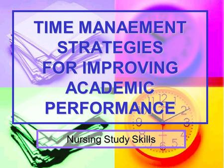 TIME MANAEMENT STRATEGIES FOR IMPROVING ACADEMIC PERFORMANCE Nursing Study Skills.
