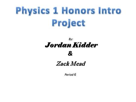 By: By: Jordan Kidder Jordan Kidder& Zack Mead Period 6.