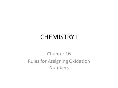 CHEMISTRY I Chapter 16 Rules for Assigning Oxidation Numbers.