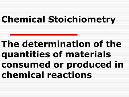 Chemical Stoichiometry The determination of the quantities of materials consumed or produced in chemical reactions.