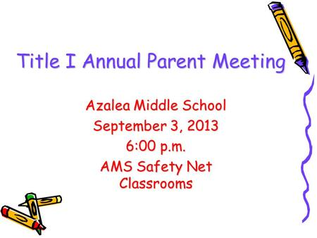 Title I Annual Parent Meeting Azalea Middle School September 3, 2013 6:00 p.m. AMS Safety Net Classrooms.