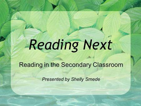 Reading Next Reading in the Secondary Classroom Presented by Shelly Smede.