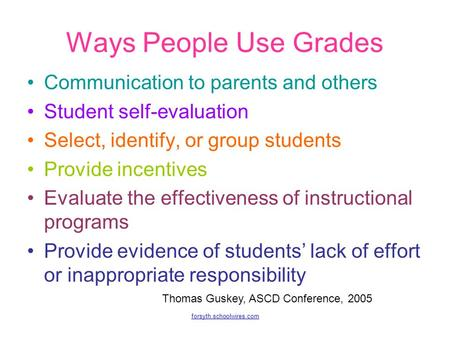 Forsyth.schoolwires.com Ways People Use Grades Communication to parents and others Student self-evaluation Select, identify, or group students Provide.