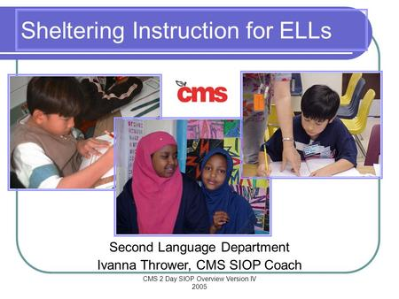 CMS 2 Day SIOP Overview Version IV 2005 Sheltering Instruction for ELLs Second Language Department Ivanna Thrower, CMS SIOP Coach.
