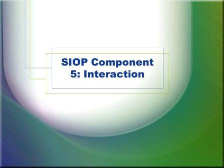 SIOP Component 5: Interaction. Component Review 1.Lesson Preparation 2.Building Background 3.Comprehensible Input 4.Strategies 5.Interaction 6.Practice.
