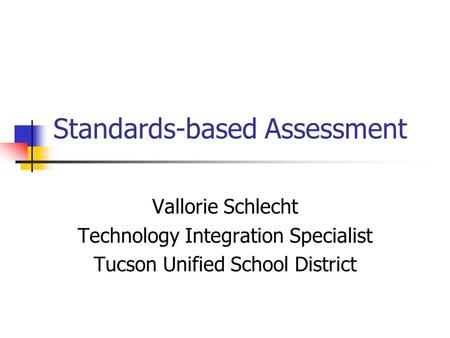 Standards-based Assessment Vallorie Schlecht Technology Integration Specialist Tucson Unified School District.