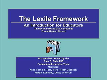The Lexile Framework An Introduction for Educators Thomas Schnick and Mark Knickelbine Forward by A.J. Stenner An overview created by the Clair E. Gale.
