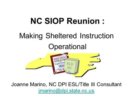 NC SIOP Reunion : Making Sheltered Instruction Operational Joanne Marino, NC DPI ESL/Title III Consultant