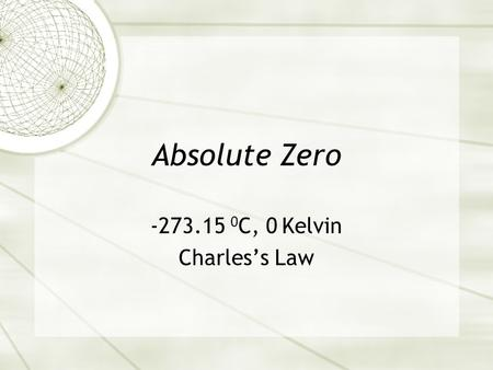 -273.15 0C, 0 Kelvin Charles's Law Absolute Zero -273.15 0C, 0 Kelvin Charles's Law.