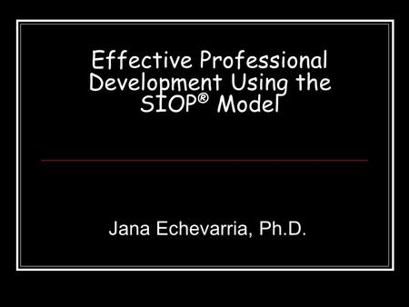 Effective Professional Development Using the SIOP ® Model Jana Echevarria, Ph.D.