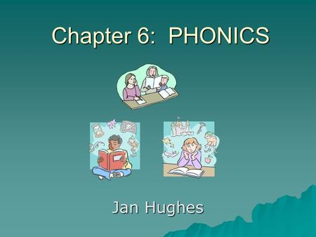 Chapter 6: PHONICS Jan Hughes. WHAT Phonics is the instruction of the relationship between letters and the sounds they represent Phonics is the instruction.