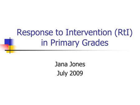 Response to Intervention (RtI) in Primary Grades Jana Jones July 2009.