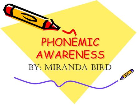 PHONEMIC AWARENESS By: Miranda Bird.