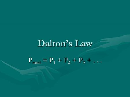Daltons Law P total = P 1 + P 2 + P 3 +.... Daltons Law The pressure of each component is called the partial pressure of that component.
