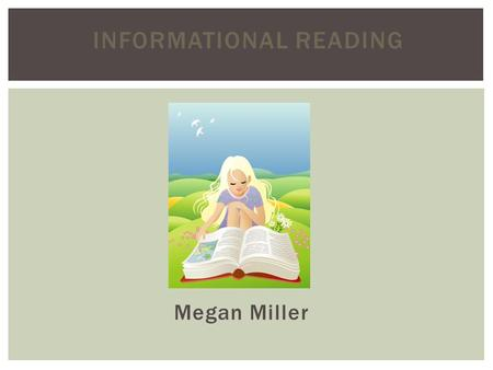 INFORMATIONAL READING Megan Miller. Informational, or expository, text communicates facts about the natural or social world (Duke 2006) Informational.