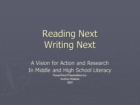 Reading Next Writing Next A Vision for Action and Research In Middle and High School Literacy PowerPoint Presentation by: Audrey Weekes 2007.