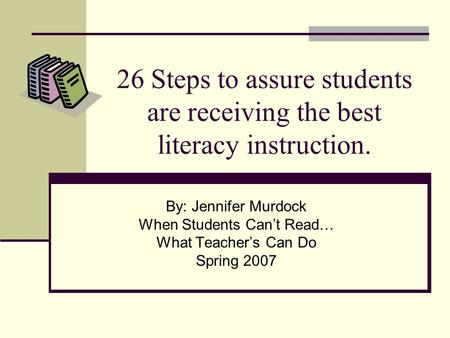26 Steps to assure students are receiving the best literacy instruction. By: Jennifer Murdock When Students Cant Read… What Teachers Can Do Spring 2007.