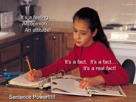 Its a feeling…. An opinion…. An attitude! Sentence Power!!!!! Its a fact. Its a fact…. Its a real fact!