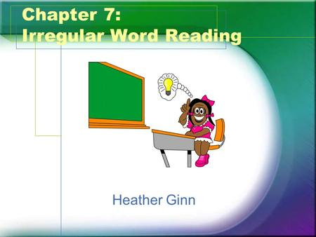 Chapter 7: Irregular Word Reading Heather Ginn. What? What are Irregular Words? –Words that cannot be decoded by sounding out. Two Types of Irregular.