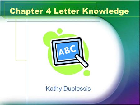 Chapter 4 Letter Knowledge Kathy Duplessis. What? Letter Names –Mostly memorization because of the lack of correlation between letter names and shapes.