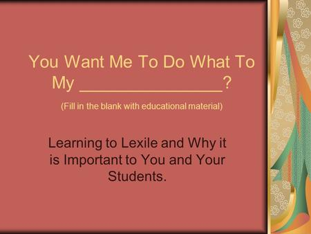 You Want Me To Do What To My _______________? (Fill in the blank with educational material) Learning to Lexile and Why it is Important to You and Your.